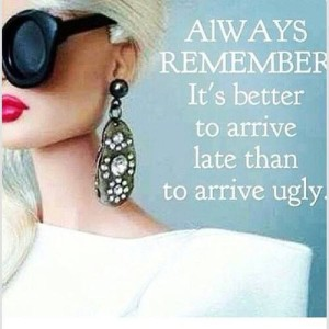 Always Remember: It's better to arrive late than to arrive ugly.