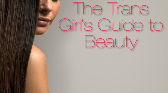 The Trans Girl's Guide To Beauty